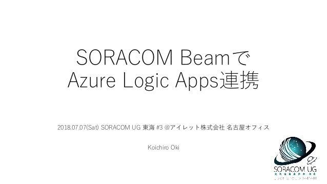 SORACOM Beamで Azure Logic Apps連携 2018.07.07(Sat) SORACOM UG 東海 #3 @アイレット株式会社 名古屋オフィス Koichiro Oki