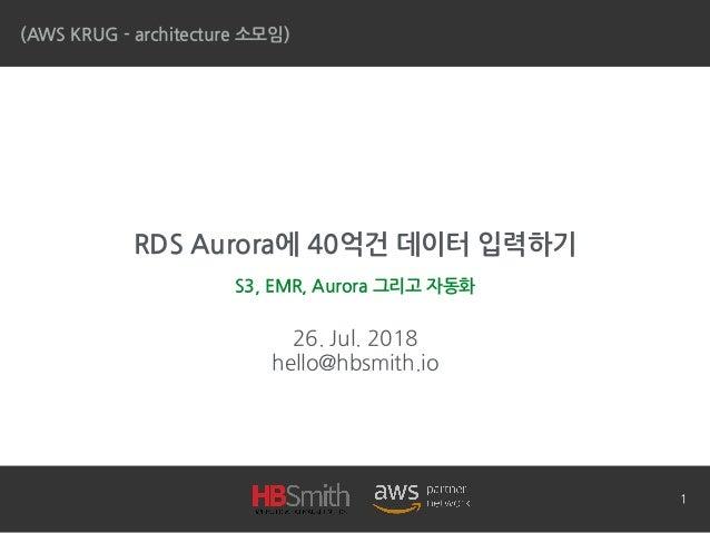 RDS Aurora에 40억건 데이터 입력하기 26. Jul. 2018 hello@hbsmith.io (AWS KRUG - architecture 소모임) S3, EMR, Aurora 그리고 자동화 1