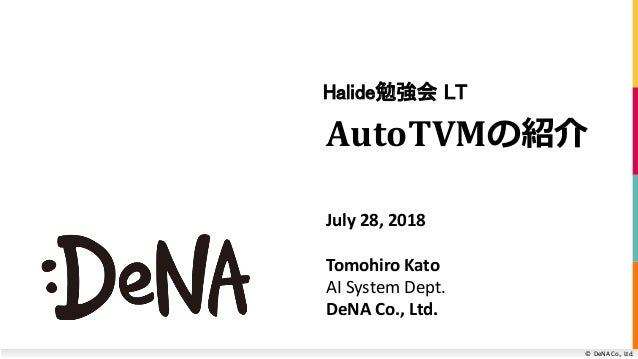 © DeNA Co., Ltd. AutoTVMの紹介 Halide勉強会 LT July 28, 2018 Tomohiro Kato AI System Dept. DeNA Co., Ltd.