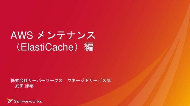 AWS メンテナンス (ElastiCache)編 株式会社サーバーワークス マネージドサービス部 武田 悌泰