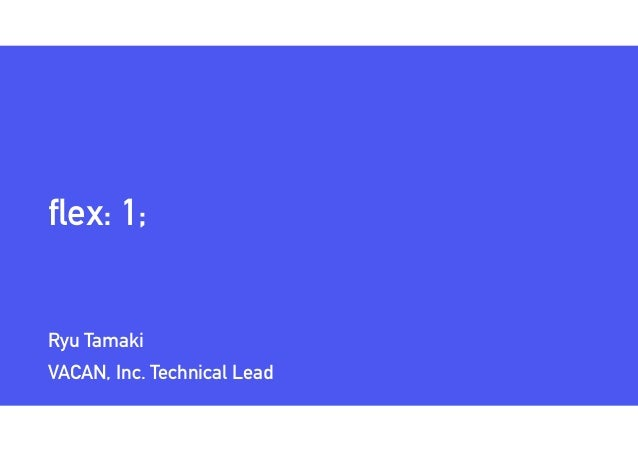 flex: 1; Ryu Tamaki VACAN, Inc. Technical Lead