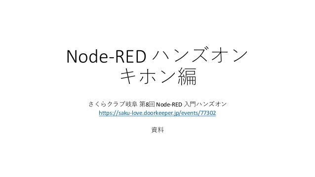 Node-RED ハンズオン キホン編 さくらクラブ岐阜 第8回 Node-RED 入門ハンズオン https://saku-love.doorkeeper.jp/events/77302 資料