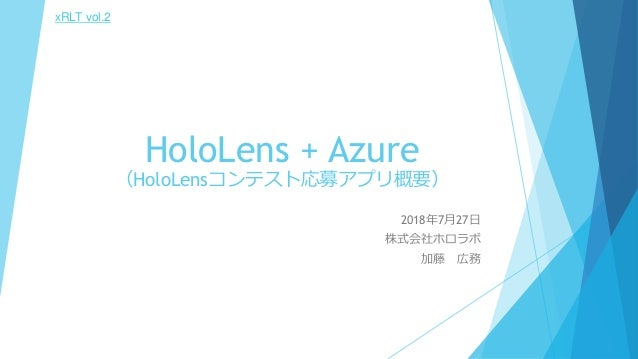 HoloLens + Azure (HoloLensコンテスト応募アプリ概要) 2018年7月27日 株式会社ホロラボ 加藤 広務 xRLT vol.2