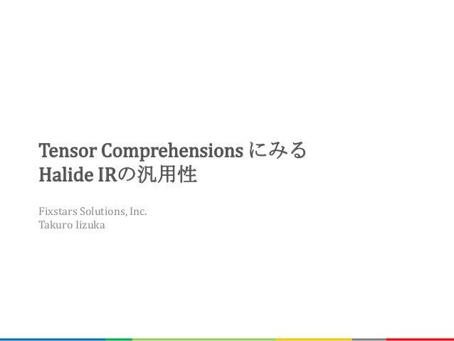 Tensor Comprehensions にみる Halide IRの汎用性 Fixstars Solutions, Inc. Takuro Iizuka