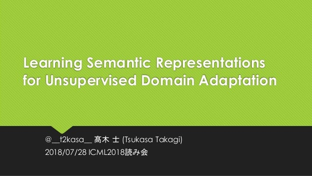 Learning Semantic Representations for Unsupervised Domain Adaptation @__t2kasa__ 髙木 士 (Tsukasa Takagi) 2018/07/28 ICML2018...
