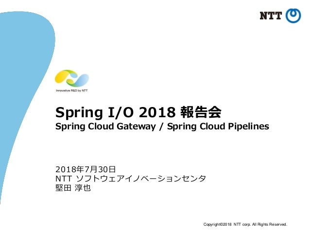Copyright©2018 NTT corp. All Rights Reserved. Spring I/O 2018 報告会 Spring Cloud Gateway / Spring Cloud Pipelines 2018年7月30日...