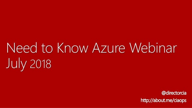 Need to Know Azure Webinar July 2018 @directorcia http://about.me/ciaops