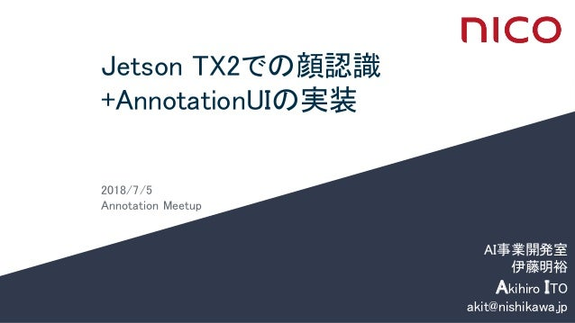 Jetson TX2での顔認識 +AnnotationUIの実装 2018/7/5 Annotation Meetup AI事業開発室 伊藤明裕 Akihiro ITO akit@nishikawa.jp