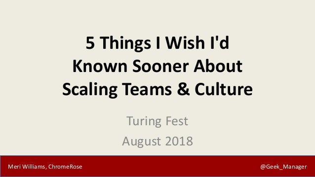 Meri Williams, ChromeRose @Geek_Manager 5 Things I Wish I'd Known Sooner About Scaling Teams & Culture Turing Fest August ...