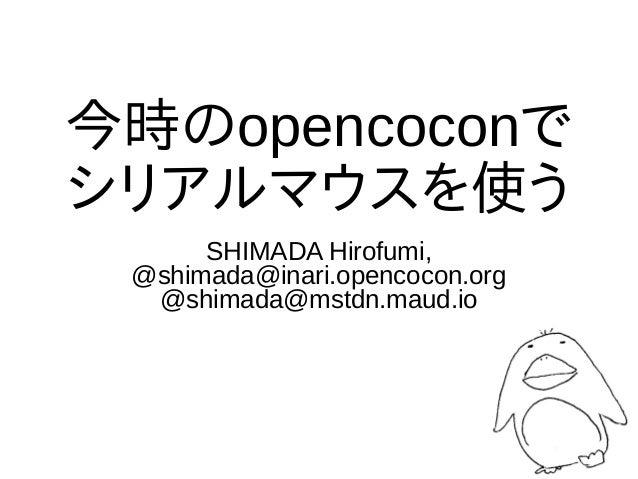 今時のopencoconで シリアルマウスを使う SHIMADA Hirofumi, @shimada@inari.opencocon.org @shimada@mstdn.maud.io