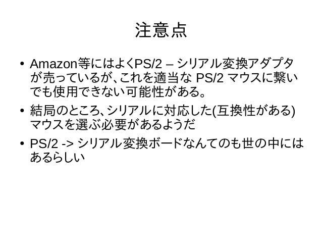 注意点 ● Amazon等にはよくPS/2 – シリアル変換アダプタ が売っているが、これを適当な PS/2 マウスに繋い でも使用できない可能性がある。 ● 結局のところ、シリアルに対応した(互換性がある) マウスを選ぶ必要があるようだ ● ...