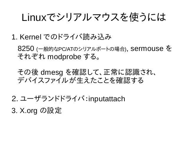 Linuxでシリアルマウスを使うには 1. Kernel でのドライバ読み込み 8250 (一般的なPC/ATのシリアルポートの場合), sermouse を それぞれ modprobe する。 その後 dmesg を確認して、正常に認識され、...