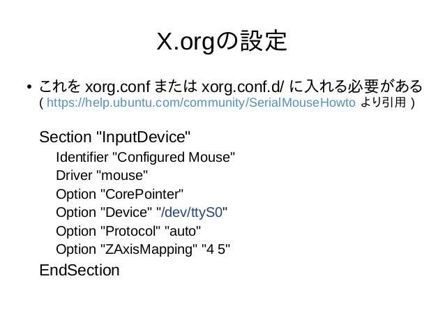 "X.orgの設定 ● これを xorg.conf または xorg.conf.d/ に入れる必要がある ( https://help.ubuntu.com/community/SerialMouseHowto より引用 ) Section ""I..."
