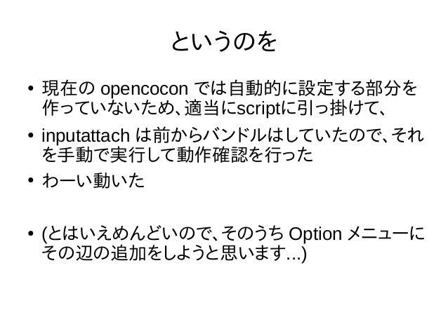 というのを ● 現在の opencocon では自動的に設定する部分を 作っていないため、適当にscriptに引っ掛けて、 ● inputattach は前からバンドルはしていたので、それ を手動で実行して動作確認を行った ● わーい動いた ●...
