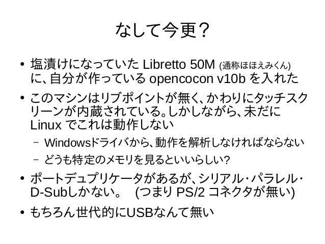 なして今更? ● 塩漬けになっていた Libretto 50M (通称ほほえみくん) に、自分が作っている opencocon v10b を入れた ● このマシンはリブポイントが無く、かわりにタッチスク リーンが内蔵されている。しかしながら、未...