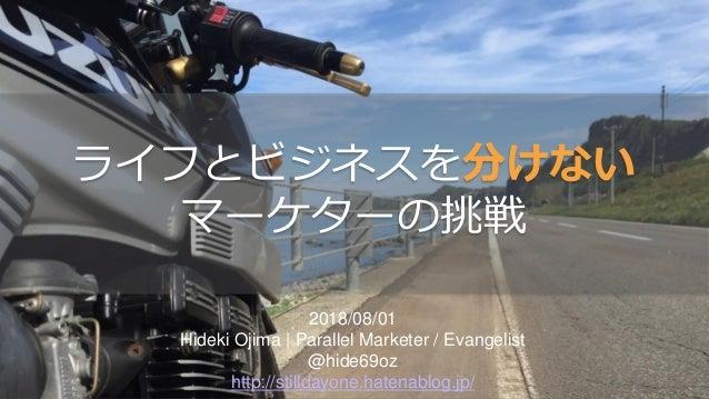 2018/08/01 Hideki Ojima | Parallel Marketer / Evangelist @hide69oz http://stilldayone.hatenablog.jp/ ライフとビジネスを分けない マーケターの挑戦