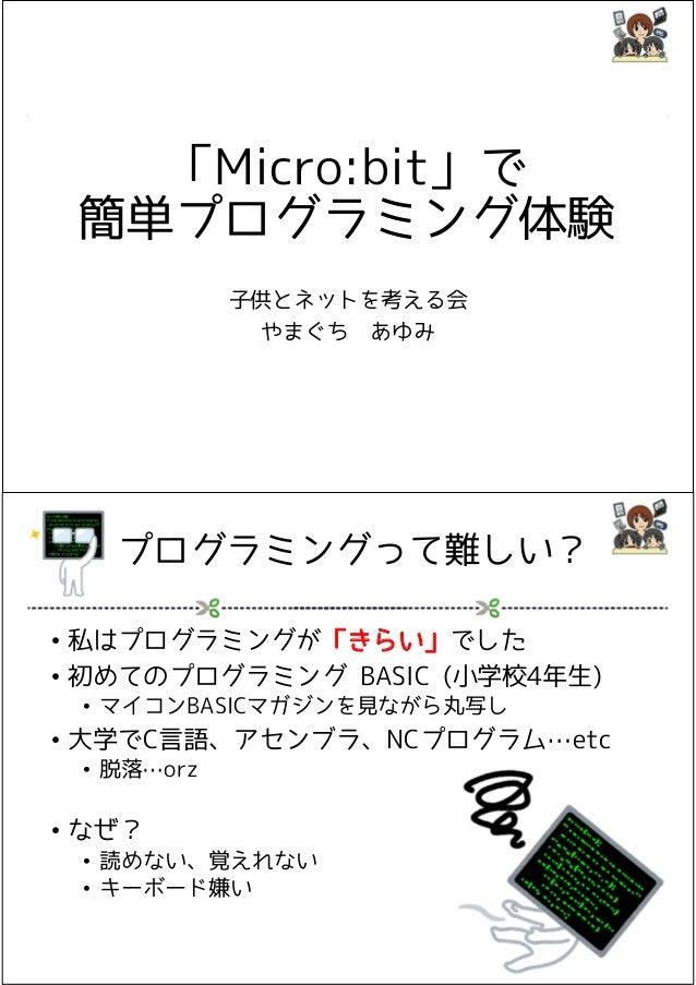 「Micro:bit」で 簡単プログラミング体験 子供とネットを考える会 やまぐち あゆみ プログラミングって難しい? • 私はプログラミングが「きらい」でした • 初めてのプログラミング BASIC (小学校4年生) • マイコンBASICマ...