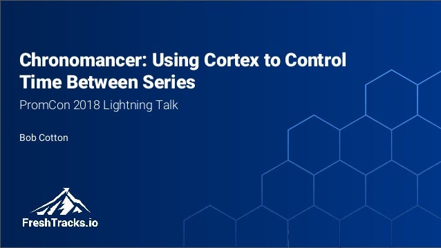 @bob_cotton Chronomancer: Using Cortex to Control Time Between Series PromCon 2018 Lightning Talk Bob Cotton
