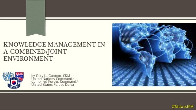 KNOWLEDGE MANAGEMENT IN A COMBINED/JOINT ENVIRONMENT by Cory L. Cannon, CKM United Nations Command/ Combined Forces Comman...