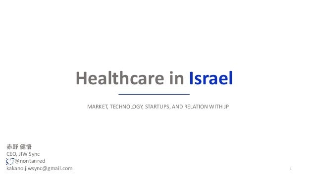 Healthcare in Israel MARKET, TECHNOLOGY, STARTUPS, AND RELATION WITH JP 1 赤野 健悟 CEO, JIW Sync @nontanred kakano.jiwsync@gm...