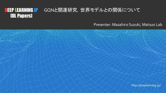 1 DEEP LEARNING JP [DL Papers] http://deeplearning.jp/ GQNと関連研究,世界モデルとの関係について Presenter: Masahiro Suzuki, Matsuo Lab