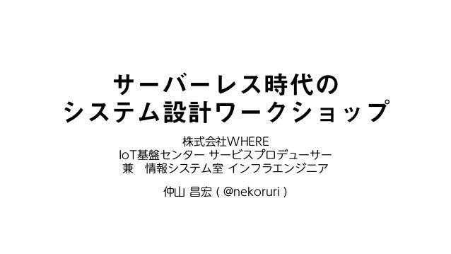 サーバーレス時代の システム設計ワークショップ 株式会社WHERE IoT基盤センター サービスプロデューサー 兼 情報システム室 インフラエンジニア 仲山 昌宏 ( @nekoruri )