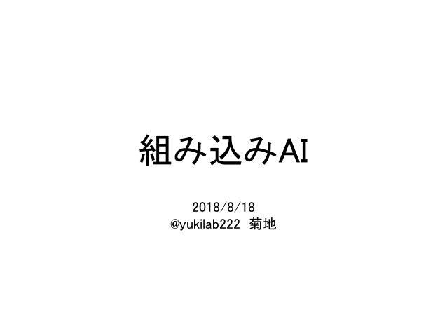 組み込みAI 2018/8/18 @yukilab222 菊地