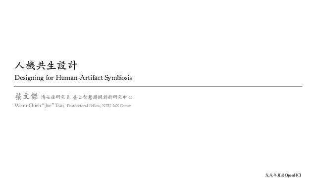 """人 共生設計 Designing for Human-Artifact Symbiosis 蔡文傑 博士後研究員 臺大智慧聯網創新研究中心 Wenn-Chieh """"Joe"""" Tsai, Postdoctoral Fellow, NTU IoX ..."""