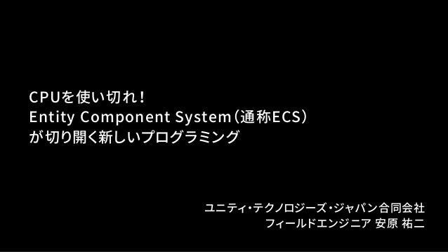 CPUを使い切れ! Entity Component System(通称ECS) が切り開く新しいプログラミング ユニティ・テクノロジーズ・ジャパン合同会社 フィールドエンジニア 安原 祐二