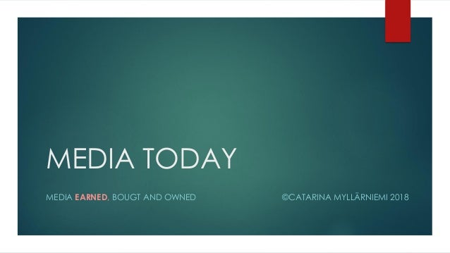 MEDIA TODAY MEDIA EARNED, BOUGT AND OWNED ©CATARINA MYLLÄRNIEMI 2018