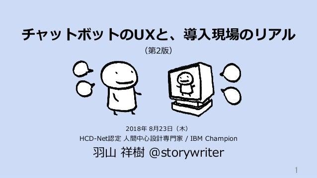 チャットボットのUXと、導⼊現場のリアル HCD-Net認定 ⼈間中⼼設計専⾨家 / IBM Champion ⽻⼭ 祥樹 @storywriter 1 2018年 8⽉23⽇(⽊) (第2版)