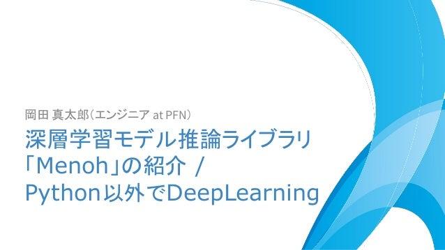 岡田 真太郎(エンジニア at PFN) 深層学習モデル推論ライブラリ 「Menoh」の紹介 / Python以外でDeepLearning