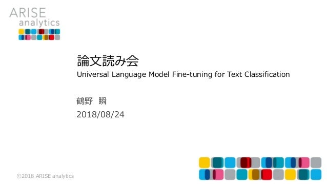 ©2018 ARISE analytics 2018/08/24 鶴野 瞬 論文読み会 Universal Language Model Fine-tuning for Text Classification
