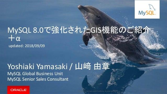 Copyright © 2018, Oracle and/or its affiliates. All rights reserved.   MySQL 8.0で強化されたGIS機能のご紹介 +α Yoshiaki Yamasaki / 山﨑 ...