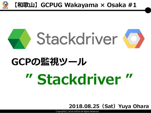 """Copyright(C) 2018 GCPUG All Rights Reserved 【和歌山】GCPUG Wakayama × Osaka #1 GCPの監視ツール """" Stackdriver """" 2018.08.25(Sat)Yuya O..."""