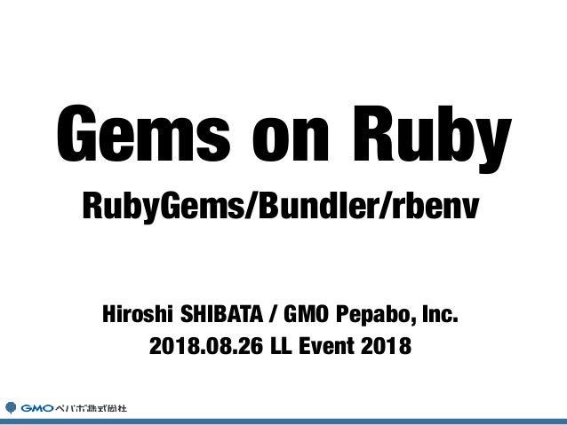 RubyGems/Bundler/rbenv Hiroshi SHIBATA / GMO Pepabo, Inc. 2018.08.26 LL Event 2018 Gems on Ruby