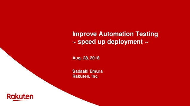 Improve Automation Testing ~ speed up deployment ~ Aug. 28, 2018 Sadaaki Emura Rakuten, Inc.