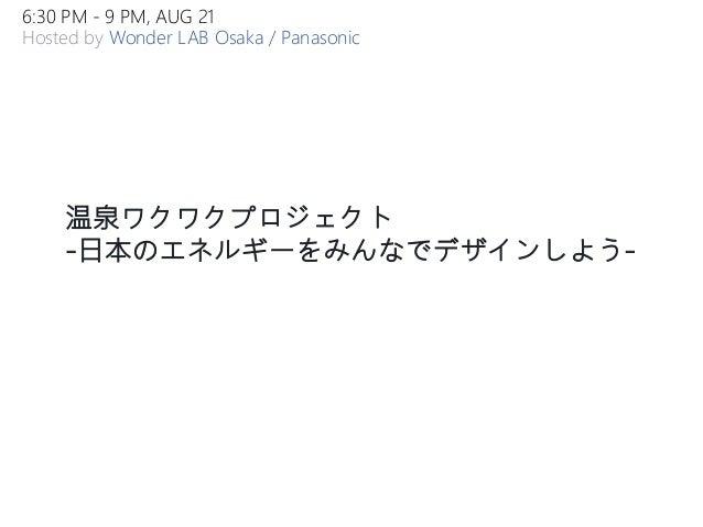 温泉ワクワクプロジェクト -日本のエネルギーをみんなでデザインしよう- 6:30 PM - 9 PM, AUG 21 Hosted by Wonder LAB Osaka / Panasonic