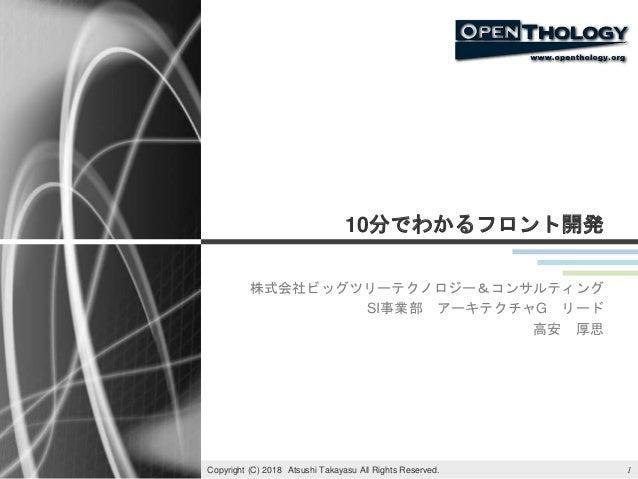 10分でわかるフロント開発 株式会社ビッグツリーテクノロジー&コンサルティング SI事業部 アーキテクチャG リード 高安 厚思 1Copyright (C) 2018 Atsushi Takayasu All Rights Reserved.