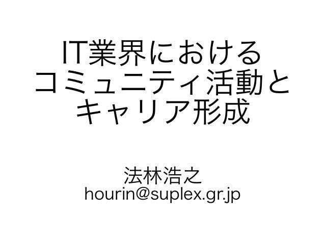 IT業界における コミュニティ活動と キャリア形成 法林浩之 hourin@suplex.gr.jp