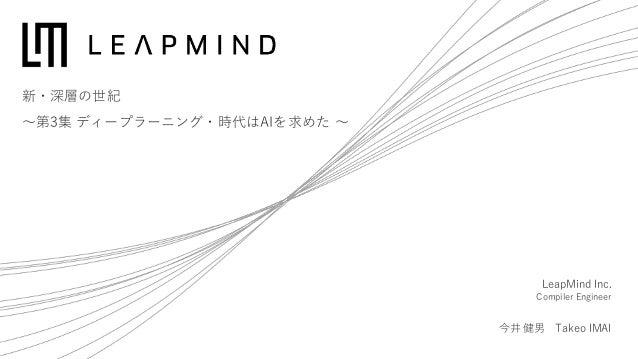 新・深層の世紀 〜第3集 ディープラーニング・時代はAIを求めた 〜 LeapMind Inc. Compiler Engineer 今井 健男 Takeo IMAI