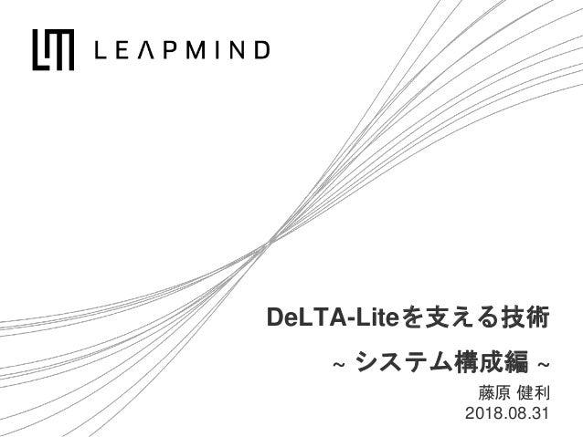 DeLTA-Liteを支える技術 ~ システム構成編 ~ 藤原 健利 2018.08.31