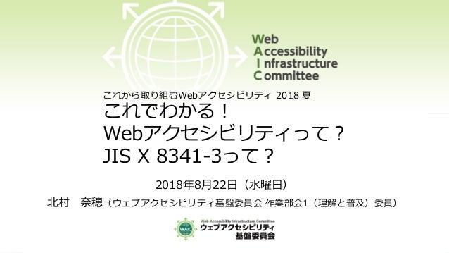 2018年8月22日(水曜日) 北村 奈穂(ウェブアクセシビリティ基盤委員会 作業部会1(理解と普及)委員) これから取り組むWebアクセシビリティ 2018 夏 これでわかる! Webアクセシビリティって? JIS X 8341-3って?