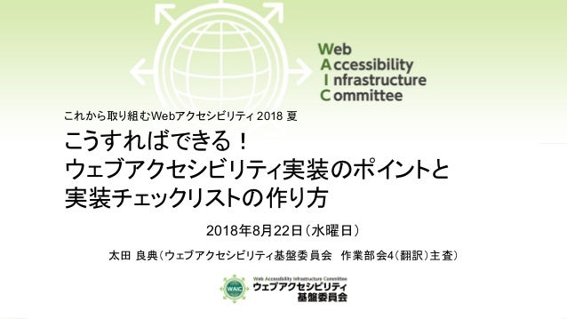 こうすればできる! ウェブアクセシビリティ実装のポイントと 実装チェックリストの作り方 2018年8月22日(水曜日) 太田 良典(ウェブアクセシビリティ基盤委員会 作業部会4(翻訳)主査) これから取り組むWebアクセシビリティ 2018 夏