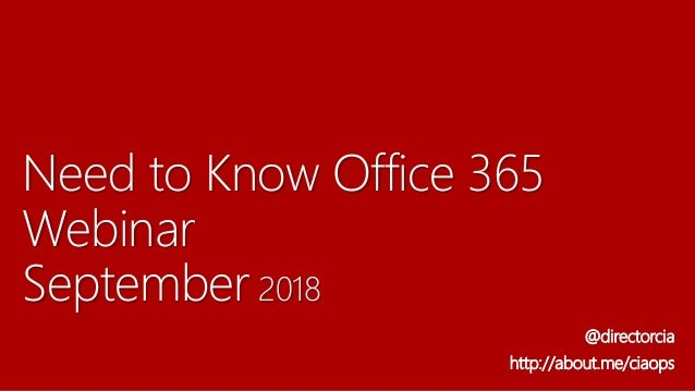 Need to Know Office 365 Webinar September 2018 @directorcia http://about.me/ciaops