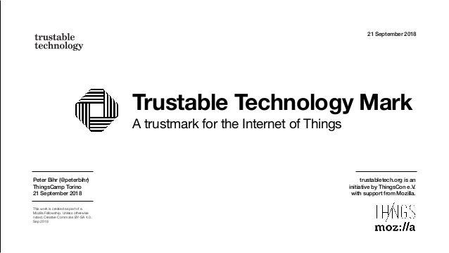 Trustable Technology Mark A trustmark for the Internet of Things 21 September 2018 Peter Bihr (@peterbihr) ThingsCamp Tori...