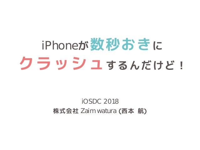iPhoneが数秒おきに クラッシュするんだけど! iOSDC 2018 株式会社 Zaim watura (西本 航)