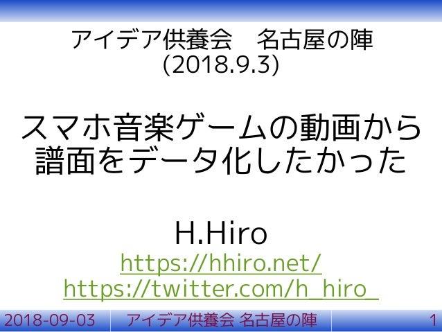 アイデア供養会 名古屋の陣 (2018.9.3) スマホ音楽ゲームの動画から 譜面をデータ化したかった H.Hiro https://hhiro.net/ https://twitter.com/h_hiro_ 2018-09-03 アイデア供...