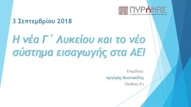 3 Σεπτεμβρίου 2018 Η νέα Γ΄ Λυκείου και το νέο σύστημα εισαγωγής στα ΑΕΙ Επιμέλεια: Αργύρης Μυστακίδης (Έκδοση 2η)
