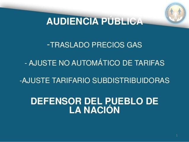 AUDIENCIA PÚBLICA -TRASLADO PRECIOS GAS - AJUSTE NO AUTOMÁTICO DE TARIFAS -AJUSTE TARIFARIO SUBDISTRIBUIDORAS DEFENSOR DEL...
